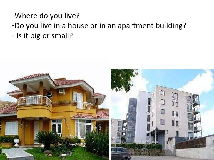 <ul><li>-Where do you live? </li></ul><ul><li>Do you live in a house or in an apartment building? </li></ul><ul><li>- Is i...
