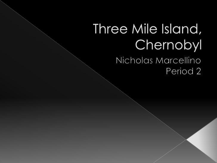 Three Mile Island, Chernobyl<br />Nicholas Marcellino<br />Period 2<br />