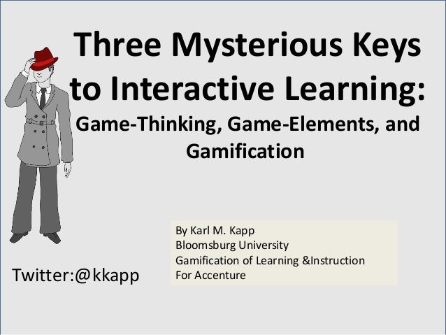 Twitter:@kkapp By Karl M. Kapp Bloomsburg University Gamification of Learning &Instruction For Accenture Three Mysterious ...
