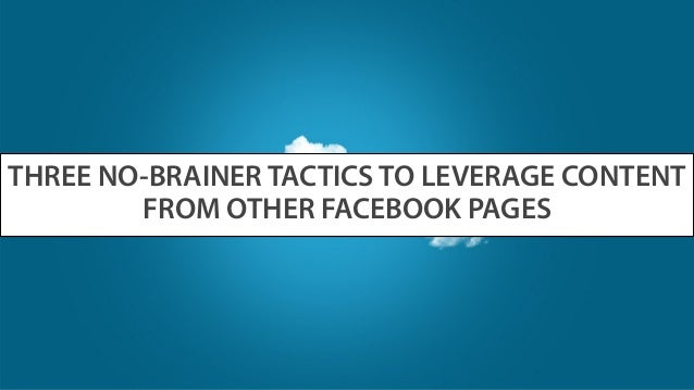 THREE NO-BRAINER TACTICS TO LEVERAGE CONTENT FROM OTHER FACEBOOK PAGES