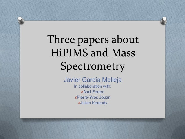 Three papers about HiPIMS and Mass  Spectrometry   Javier García Molleja      In collaboration with:           OAxel Ferre...