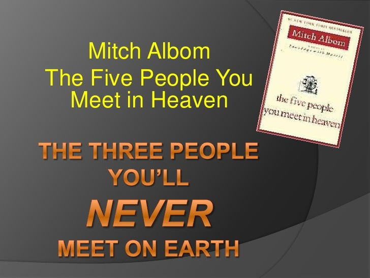 The Three PeopleYou'llNeverMeet on Earth<br />Mitch Albom<br />The Five People You Meet in Heaven<br />