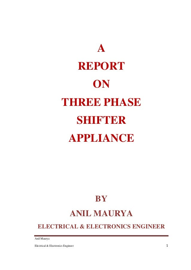 Anil Maurya Electrical & Electronics Engineer 1 A REPORT ON THREE PHASE SHIFTER APPLIANCE BY ANIL MAURYA ELECTRICAL & ELEC...