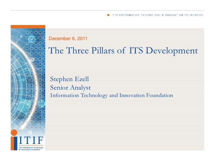 December 6, 2011The Three Pillars of ITS DevelopmentStephen EzellSenior AnalystInformation Technology and Innovation Found...