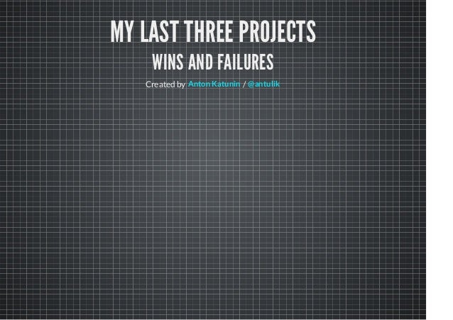 MY LAST THREE PROJECTS WINS AND FAILURES Created by /Anton Katunin @antulik