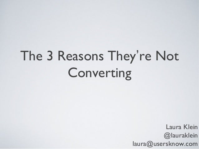 The 3 Reasons They're Not Converting  Laura Klein @lauraklein laura@usersknow.com