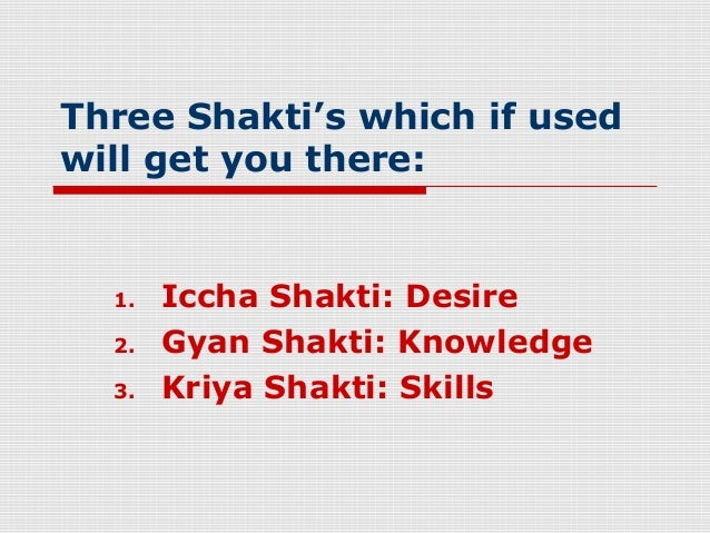 Three Shakti's which if usedwill get you there:  1.   Iccha Shakti: Desire  2.   Gyan Shakti: Knowledge  3.   Kriya Shakti...