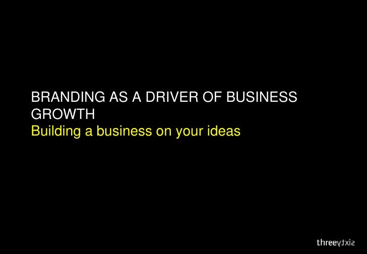 Branding AS A DRIVER OF BUSINESS GROWTH Building a business on your ideas <br />06/10/2011<br />1<br />