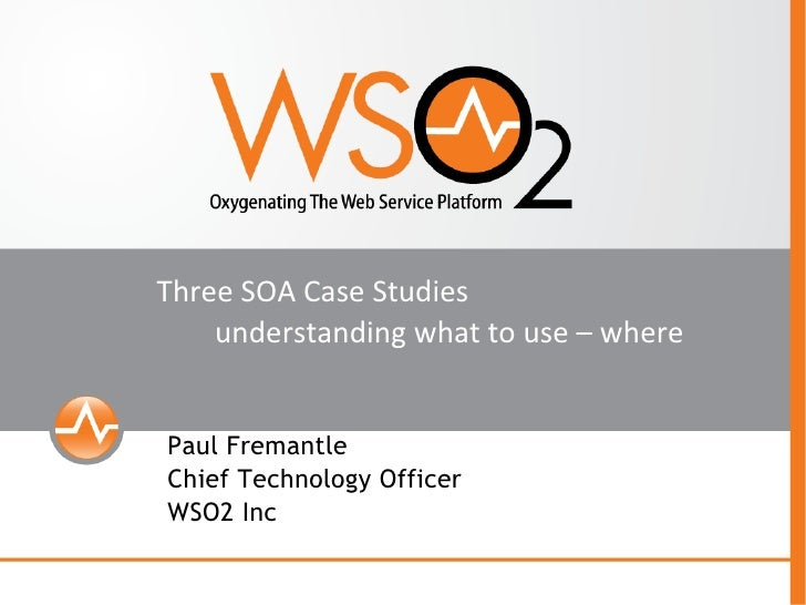 Three SOA Case Studies understanding what to use – where <ul><ul><li>Paul Fremantle  </li></ul></ul><ul><ul><li>Chief Tech...