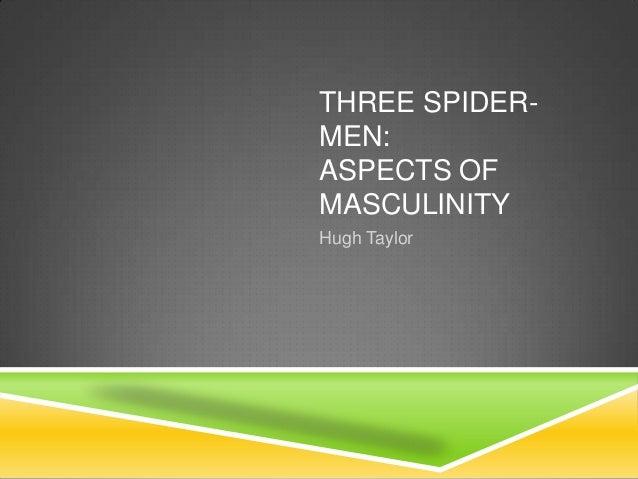 THREE SPIDERMEN: ASPECTS OF MASCULINITY Hugh Taylor
