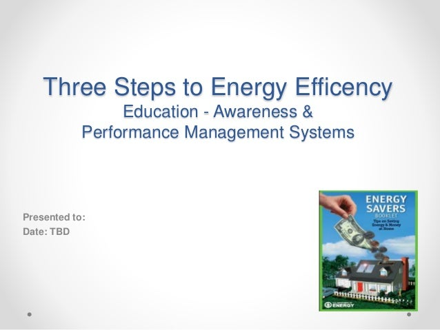 Three Steps to Energy Efficency Education - Awareness & Performance Management Systems Presented to: Date: TBD