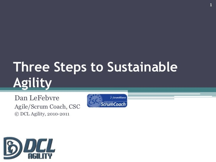 Three Steps to Sustainable Agility<br />Dan LeFebvre<br />Agile/Scrum Coach, CSC<br />© DCL Agility, 2010-2011<br />1<br />