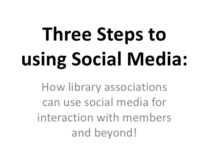 Three Steps to using Social Media:<br />How library associations can use social media for interaction with members and bey...