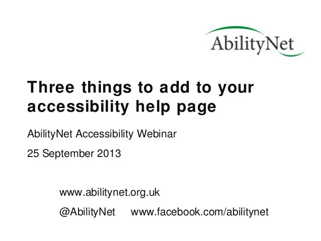 Three things to add to your accessibility help page AbilityNet Accessibility Webinar 25 September 2013 www.abilitynet.org....