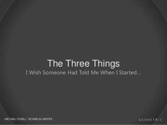 The Three Things  I Wish Someone Had Told Me When I Started…  MICHAEL O'NEILL, TECHNICAL WRITER
