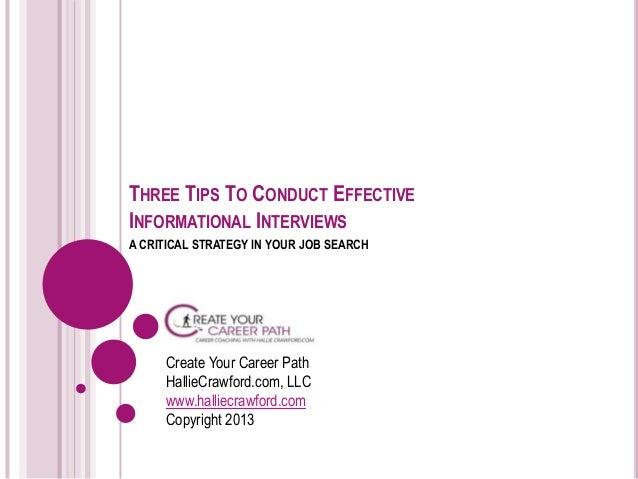 THREE TIPS TO CONDUCT EFFECTIVE INFORMATIONAL INTERVIEWS A CRITICAL STRATEGY IN YOUR JOB SEARCH Create Your Career Path Ha...