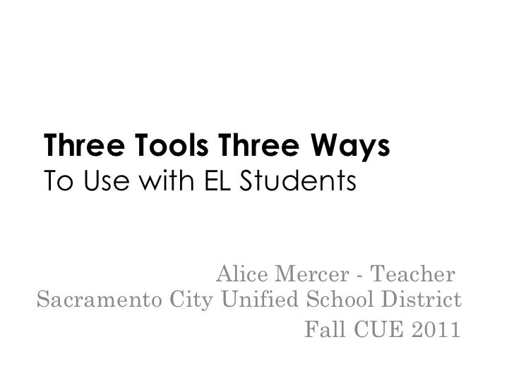 Three Tools Three Ways To Use with EL Students Alice Mercer - Teacher  Sacramento City Unified School District Fall CUE 2011