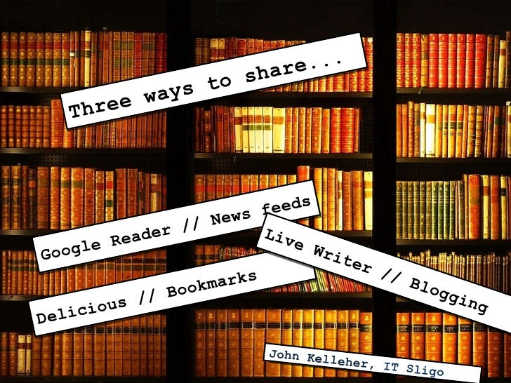Three ways to share... Google Reader // News feeds Delicious // Bookmarks Live Writer // Blogging John Kelleher ,  IT Sligo