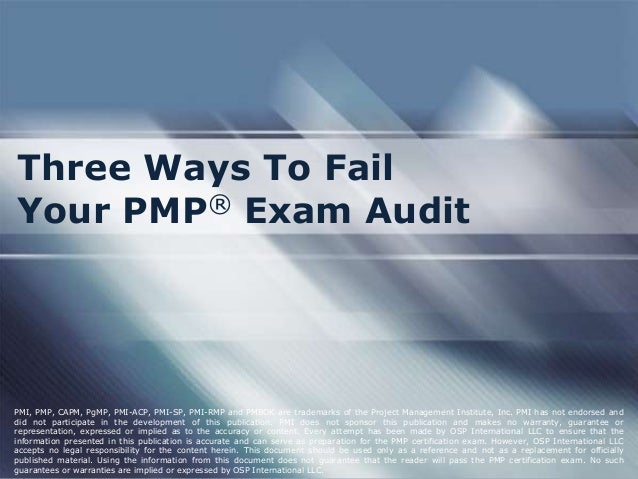 Three Ways To FailYour PMP® Exam AuditPMI, PMP, CAPM, PgMP, PMI-ACP, PMI-SP, PMI-RMP and PMBOK are trademarks of the Proje...