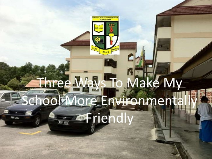 Three Ways To Make My School More Environmentally Friendly<br />
