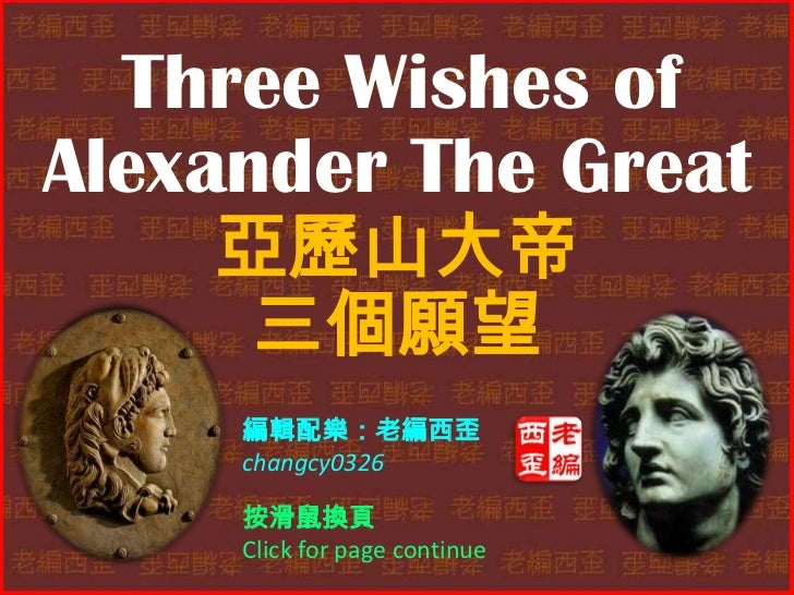 Three Wishes ofAlexander The Great    亞歷山大帝     三個願望     編輯配樂:老編西歪     changcy0326     按滑鼠換頁     Click for page continue