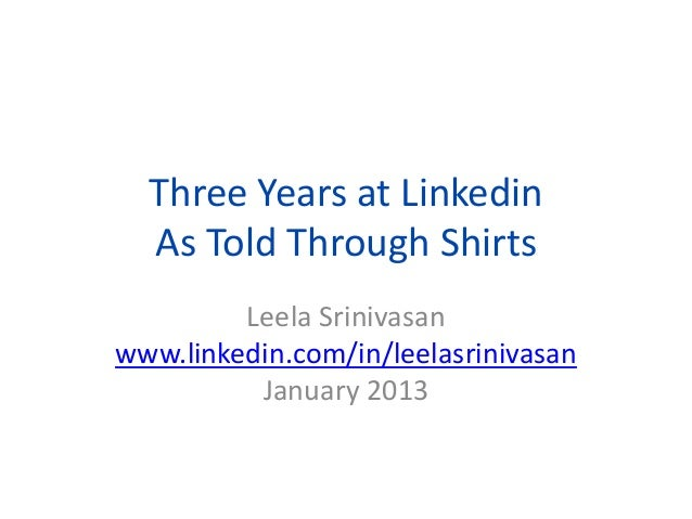 Three Years at Linkedin As Told Through Shirts Leela Srinivasan www.linkedin.com/in/leelasrinivasan January 2013