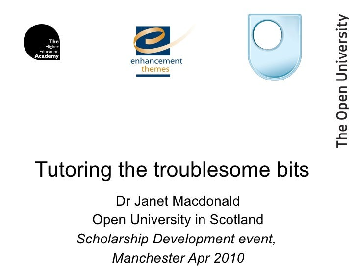Tutoring the troublesome bits  Dr Janet Macdonald Open University in Scotland Scholarship Development event,  Manchester A...