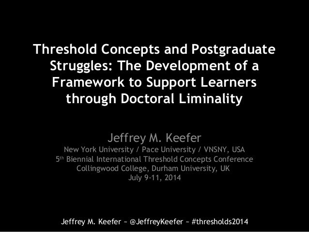 Jeffrey M. Keefer ~ @JeffreyKeefer ~ #thresholds2014 Threshold Concepts and Postgraduate Struggles: The Development of a F...