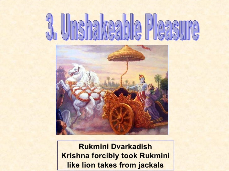 3. Unshakeable Pleasure Rukmini Dvarkadish Krishna forcibly took Rukmini like lion takes from jackals