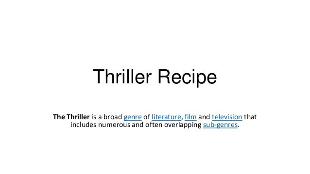 Thriller Recipe The Thriller is a broad genre of literature, film and television that includes numerous and often overlapp...