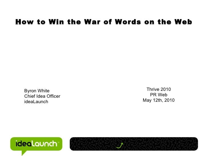 How to Win the War of Words on the Web Byron White Chief Idea Officer ideaLaunch Thrive 2010 PR Web May 12th, 2010