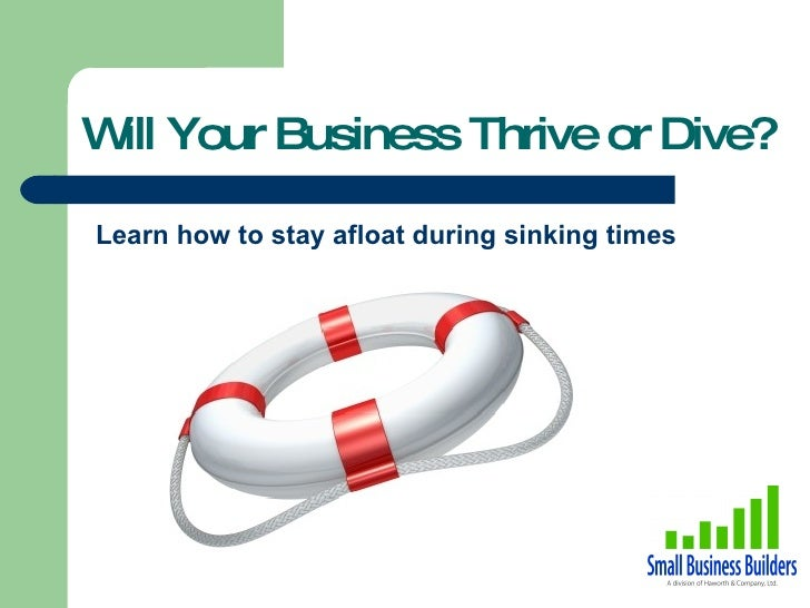 <ul><li>Learn how to stay afloat during sinking times </li></ul>Will Your Business Thrive or Dive?