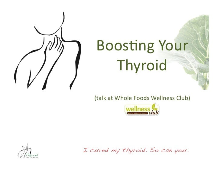 Boos$ng Your       Thyroid    (talk at Whole Foods Wellness Club) I cured my thyroid. So can you.!