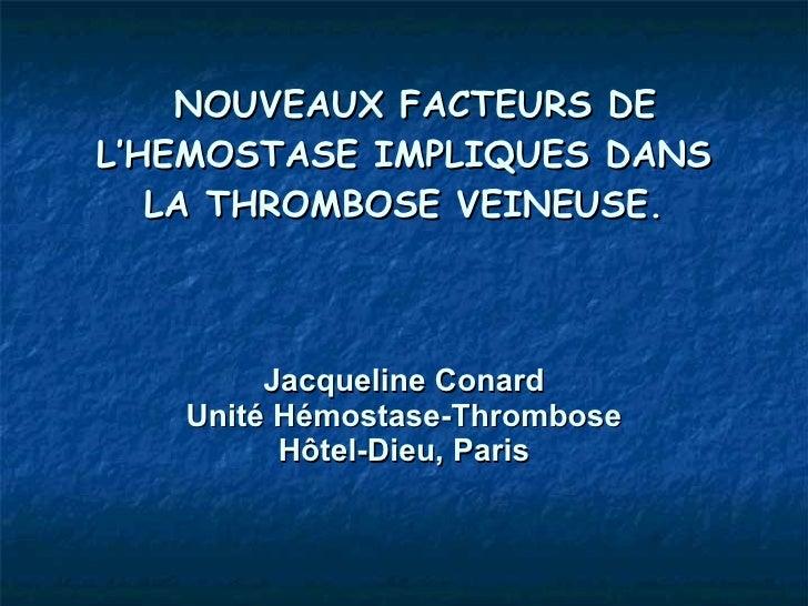 NOUVEAUX FACTEURS DE L'HEMOSTASE IMPLIQUES DANS LA THROMBOSE VEINEUSE. Jacqueline Conard Unité Hémostase-Thrombose Hôtel-D...