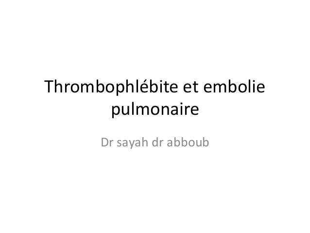 Thrombophlébite et embolie pulmonaire Dr sayah dr abboub