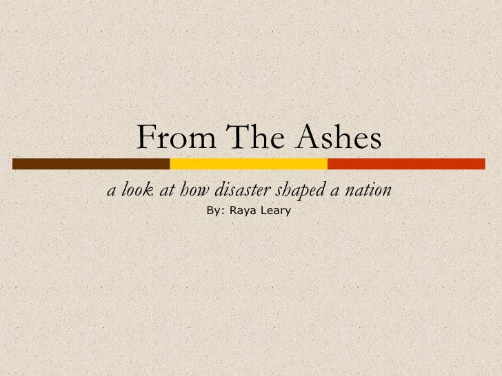 From The Ashes a look at how disaster shaped a nation By: Raya Leary