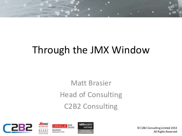 Through the JMX Window Matt Brasier Head of Consulting C2B2 Consulting © C2B2 Consulting Limited 2013 All Rights Reserved