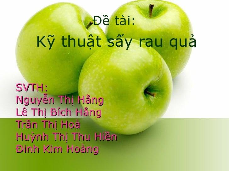 SVTH: Nguyễn Thị Hằng Lê Thị Bích Hằng Trần Thị Hoà Huỳnh Thị Thu Hiền Đinh Kim Hoàng Đề tài: Kỹ thuật sấy rau quả