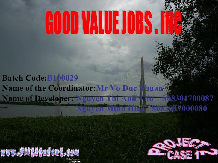 GOOD VALUE JOBS . INC Batch Code: B100029 Name of the Coordinator: Mr Vo Duc Thuan Name of Developer:  Nguyen Thi Anh Thu ...