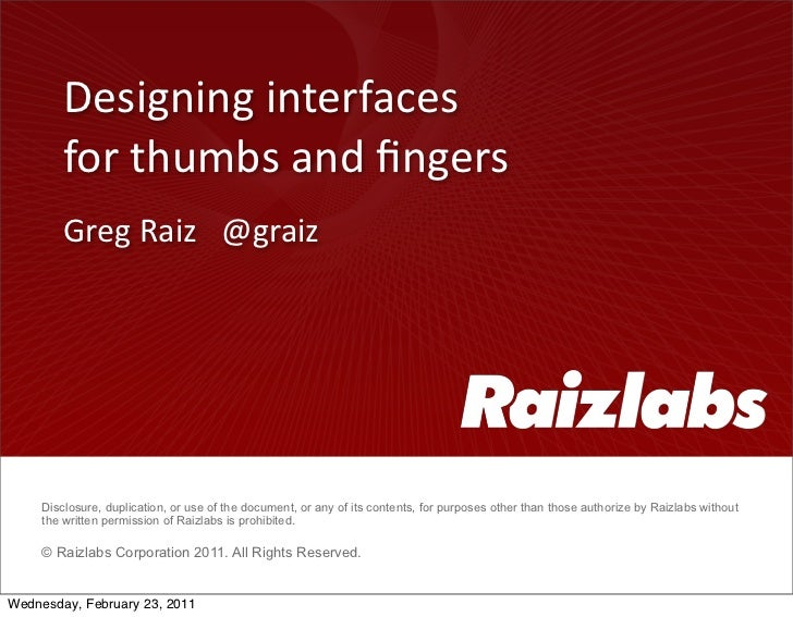 Designing interfaces         for thumbs and fingers        Greg Raiz   @graiz     Disclosure, duplication...
