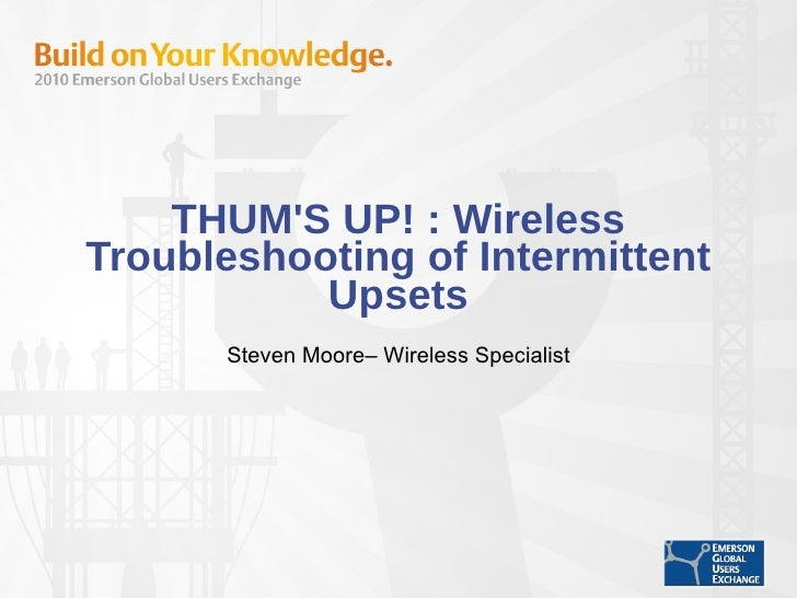 THUM'S UP! : Wireless Troubleshooting of Intermittent Upsets Steven Moore– Wireless Specialist