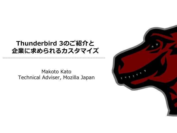 Thunderbird 3のご紹介と 企業に求められるカスタマイズ              Makoto Kato  Technical Adviser, Mozilla Japan