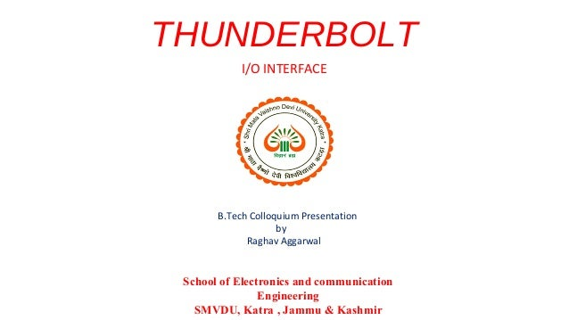 THUNDERBOLT I/O INTERFACE  B.Tech Colloquium Presentation by Raghav Aggarwal  School of Electronics and communication Engi...