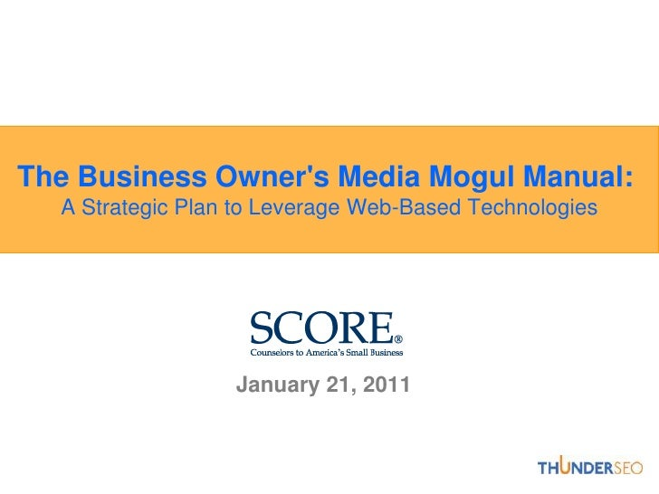 The Business Owner's Media Mogul Manual: A Strategic Plan to Leverage Web-Based Technologies<br />January 21, 2011<br />