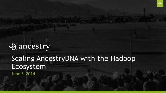 Scaling AncestryDNA with the Hadoop Ecosystem. Presented at the San Jose Hadoop Summit on 6-5-2014