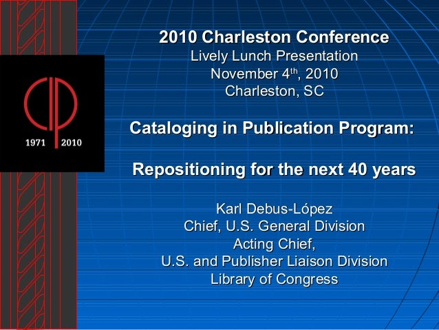 Cataloging in Publication Program: Repositioning for the next 40 years by Karl Debus-López, Library of Congress