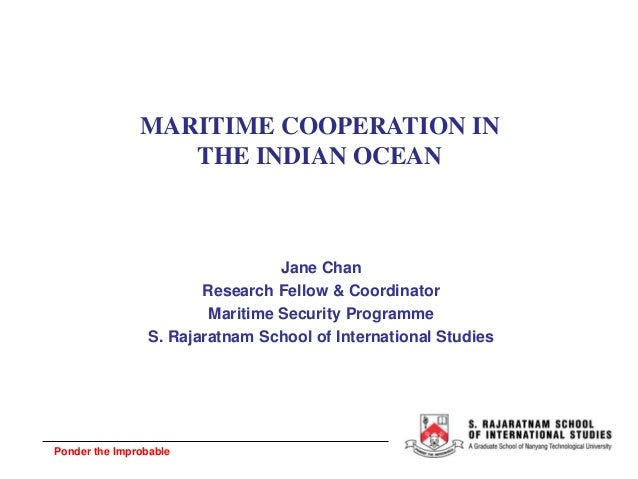 Ponder the Improbable MARITIME COOPERATION IN THE INDIAN OCEAN Jane Chan Research Fellow & Coordinator Maritime Security P...