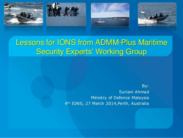 Lessons for IONS from ADMM-Plus Maritime Security Experts' Working Group By: Suriani Ahmad Ministry of Defence Malaysia 4t...