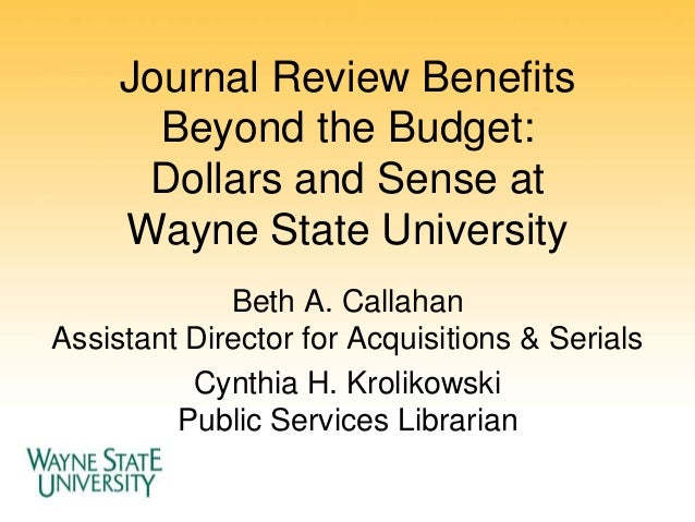 Journal Review Benefits Beyond the Budget: Dollars and Sense at Wayne State University Beth A. Callahan Assistant Director...