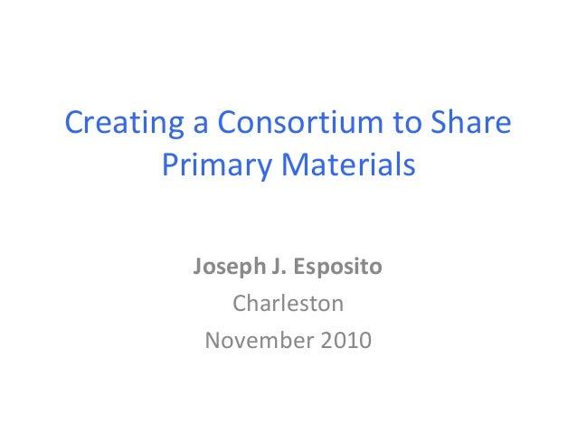 Creating a Consortium to Share Primary Materials Joseph J. Esposito Charleston November 2010